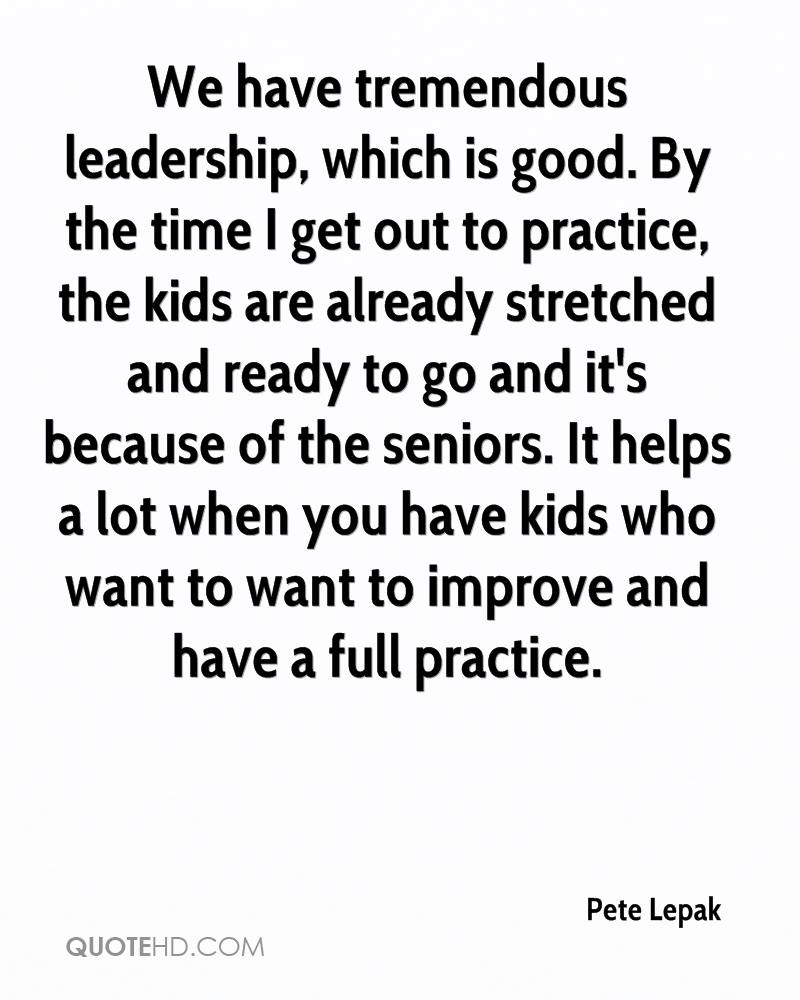 We have tremendous leadership, which is good. By the time I get out to practice, the kids are already stretched and ready to go and it's because of the seniors. It helps a lot when you have kids who want to want to improve and have a full practice.
