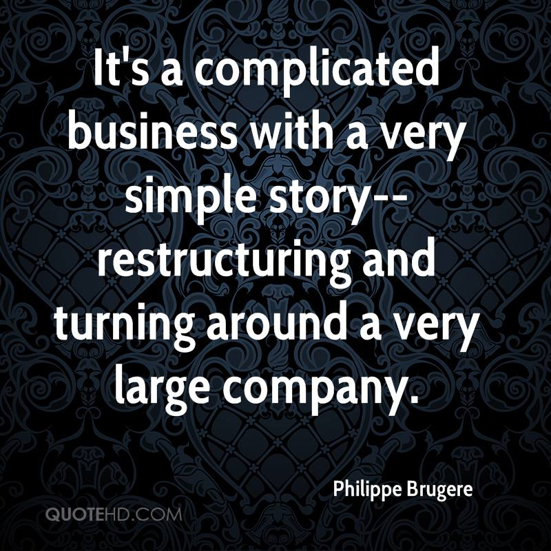 It's a complicated business with a very simple story--restructuring and turning around a very large company.