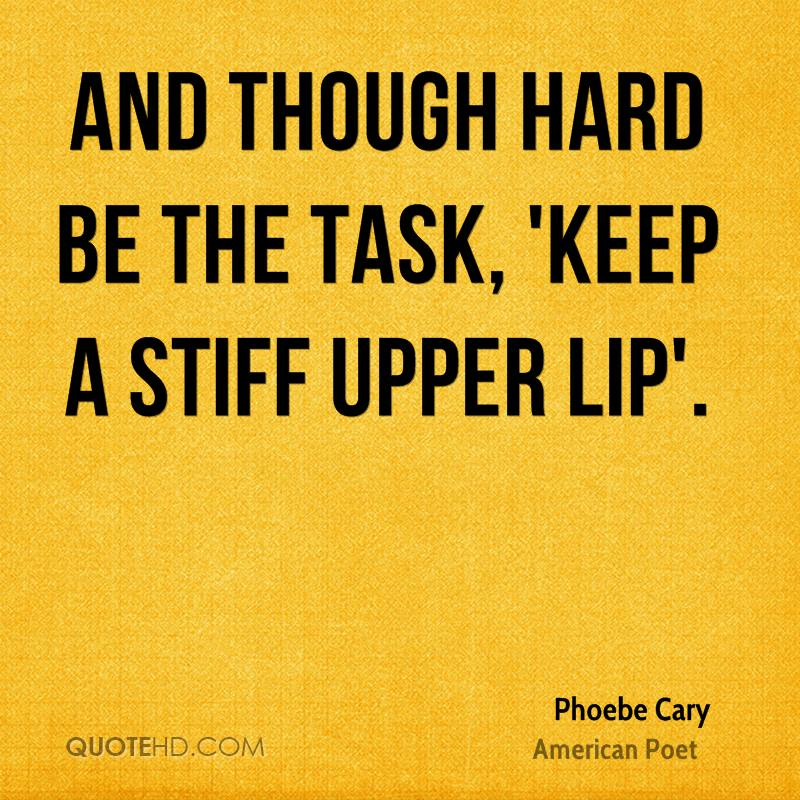And though hard be the task, 'Keep a stiff upper lip'.