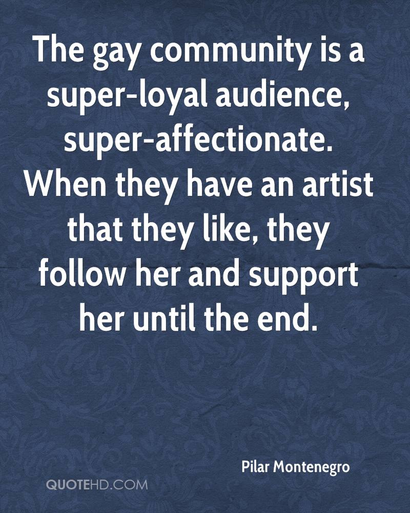 The gay community is a super-loyal audience, super-affectionate. When they have an artist that they like, they follow her and support her until the end.