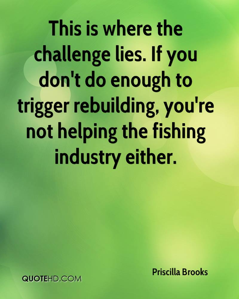 This is where the challenge lies. If you don't do enough to trigger rebuilding, you're not helping the fishing industry either.