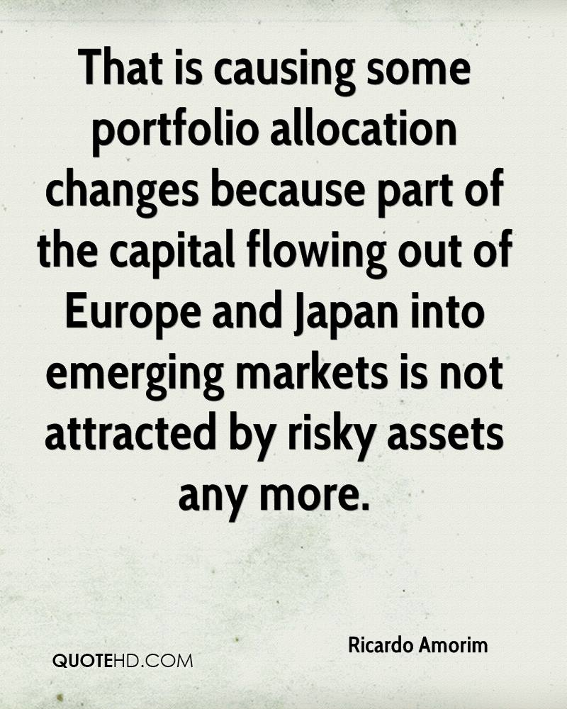 That is causing some portfolio allocation changes because part of the capital flowing out of Europe and Japan into emerging markets is not attracted by risky assets any more.
