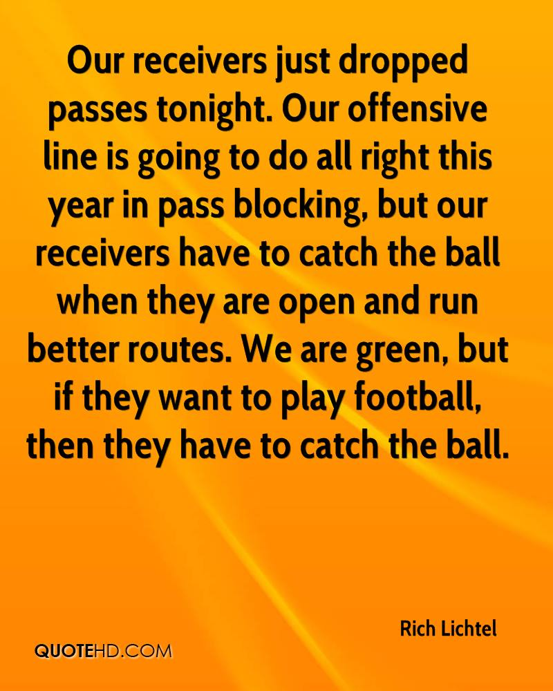 Our receivers just dropped passes tonight. Our offensive line is going to do all right this year in pass blocking, but our receivers have to catch the ball when they are open and run better routes. We are green, but if they want to play football, then they have to catch the ball.