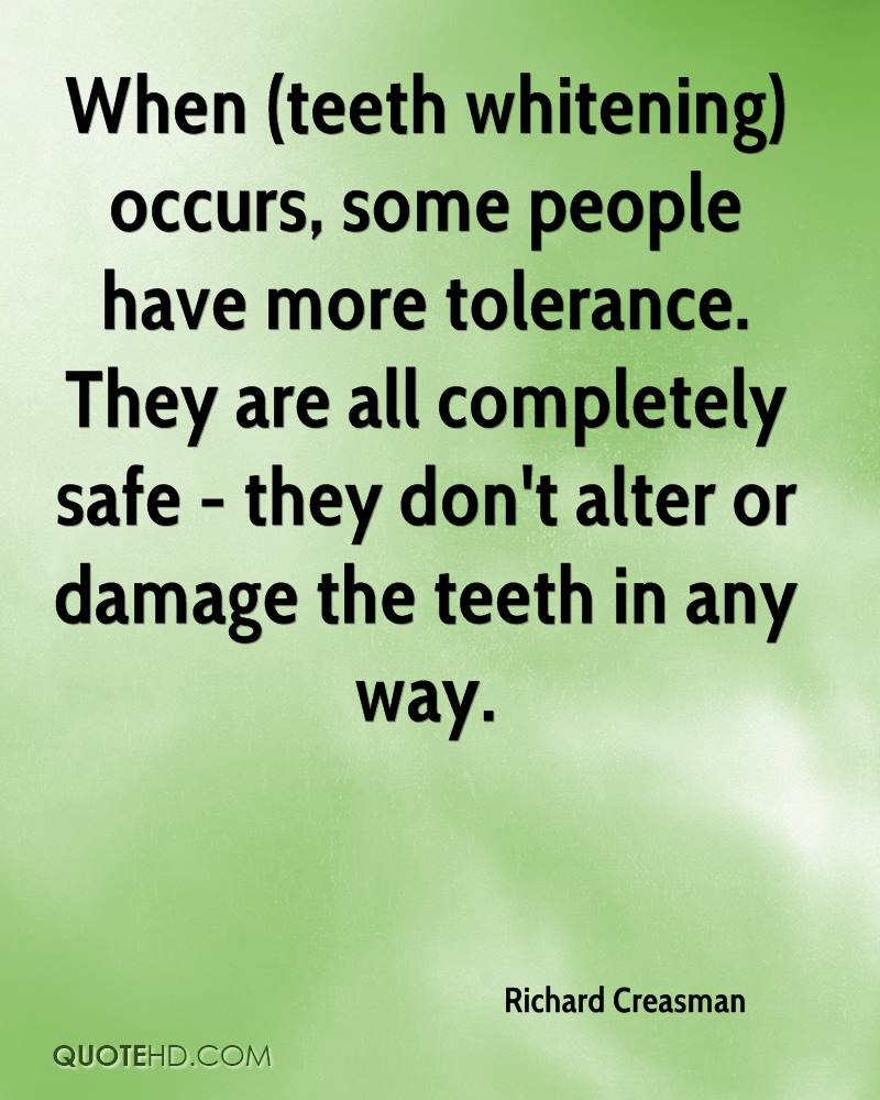 When (teeth whitening) occurs, some people have more tolerance. They are all completely safe - they don't alter or damage the teeth in any way.