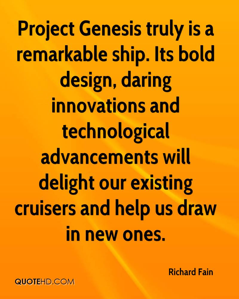 Project Genesis truly is a remarkable ship. Its bold design, daring innovations and technological advancements will delight our existing cruisers and help us draw in new ones.