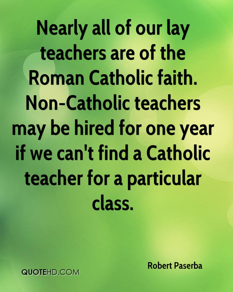 Nearly all of our lay teachers are of the Roman Catholic faith. Non-Catholic teachers may be hired for one year if we can't find a Catholic teacher for a particular class.