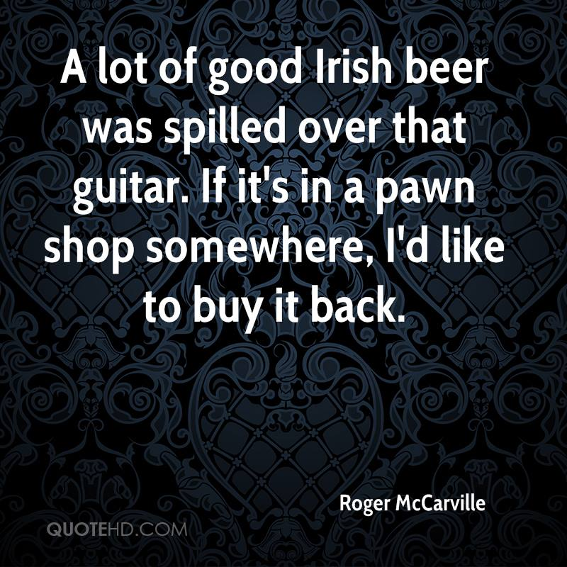 A lot of good Irish beer was spilled over that guitar. If it's in a pawn shop somewhere, I'd like to buy it back.