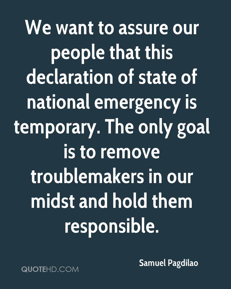 We want to assure our people that this declaration of state of national emergency is temporary. The only goal is to remove troublemakers in our midst and hold them responsible.