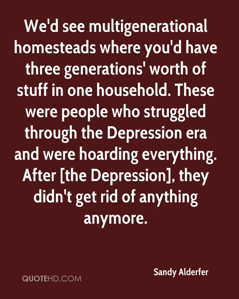 We'd see multigenerational homesteads where you'd have three generations' worth of stuff in one household. These were people who struggled through the Depression era and were hoarding everything. After [the Depression], they didn't get rid of anything anymore.