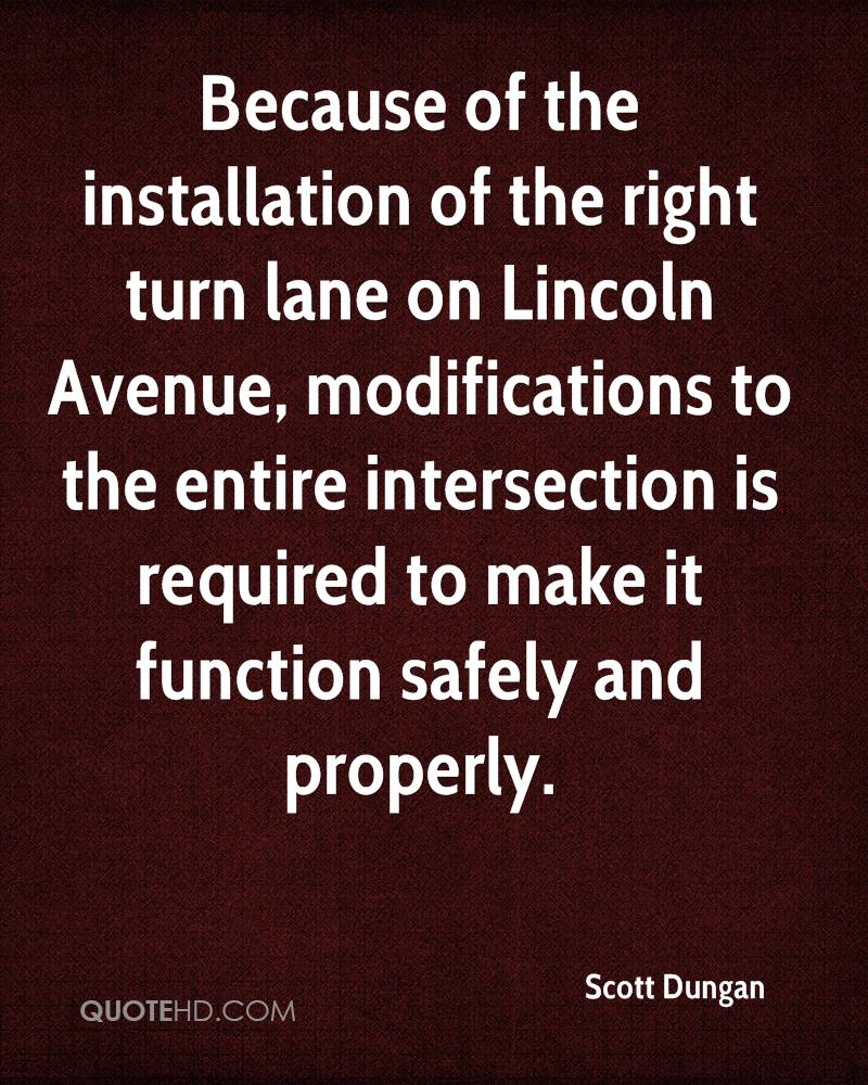 Because of the installation of the right turn lane on Lincoln Avenue, modifications to the entire intersection is required to make it function safely and properly.