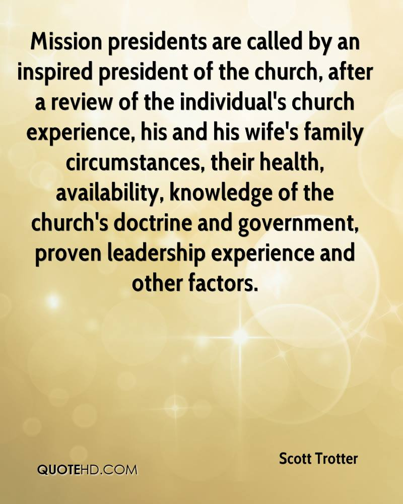 Mission presidents are called by an inspired president of the church, after a review of the individual's church experience, his and his wife's family circumstances, their health, availability, knowledge of the church's doctrine and government, proven leadership experience and other factors.
