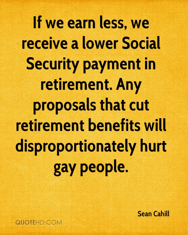 If we earn less, we receive a lower Social Security payment in retirement. Any proposals that cut retirement benefits will disproportionately hurt gay people.