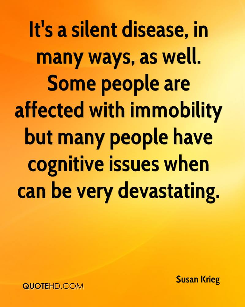 It's a silent disease, in many ways, as well. Some people are affected with immobility but many people have cognitive issues when can be very devastating.