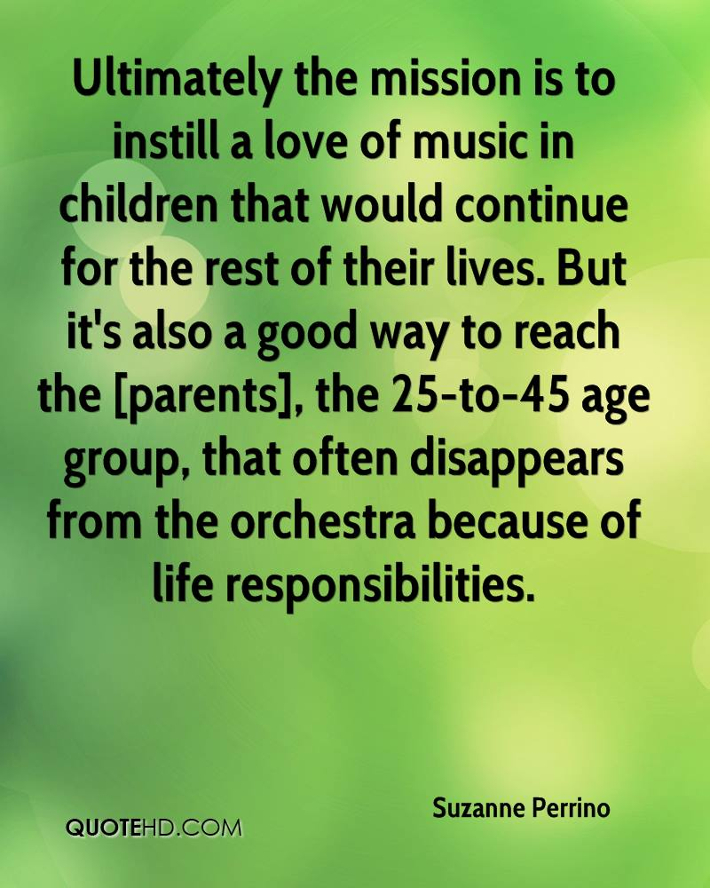 Ultimately the mission is to instill a love of music in children that would continue for the rest of their lives. But it's also a good way to reach the [parents], the 25-to-45 age group, that often disappears from the orchestra because of life responsibilities.
