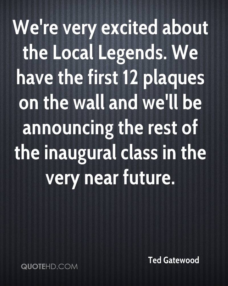 We're very excited about the Local Legends. We have the first 12 plaques on the wall and we'll be announcing the rest of the inaugural class in the very near future.