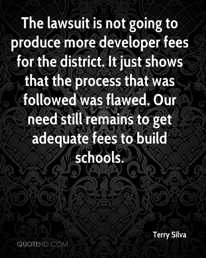 The lawsuit is not going to produce more developer fees for the district. It just shows that the process that was followed was flawed. Our need still remains to get adequate fees to build schools.