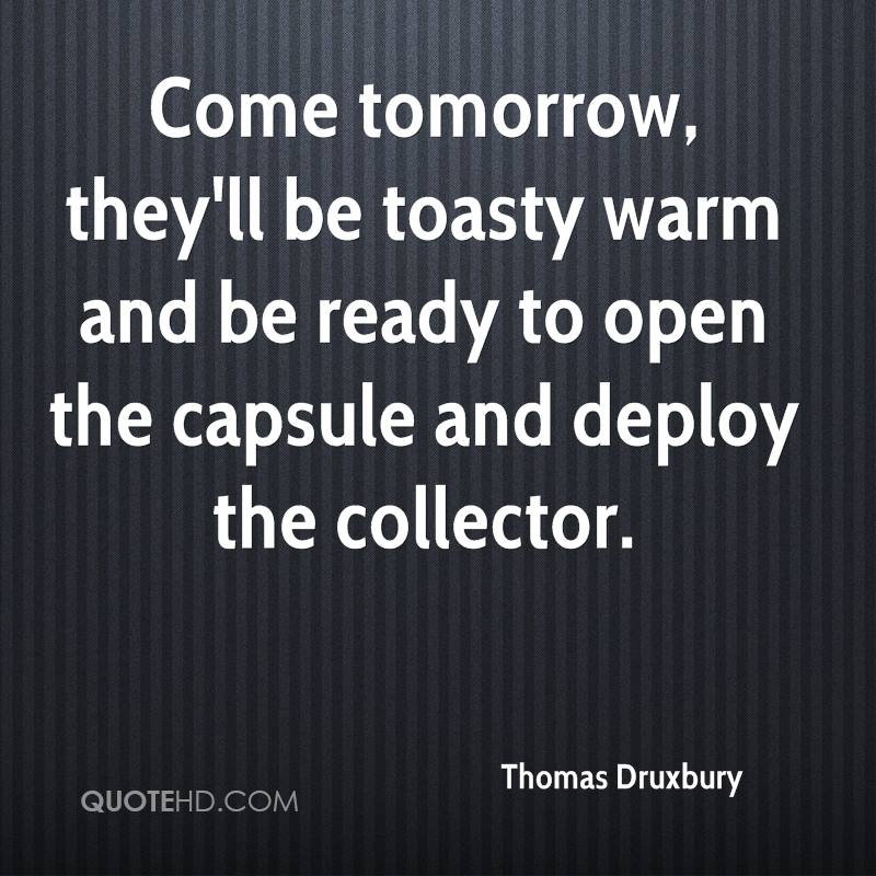 Come tomorrow, they'll be toasty warm and be ready to open the capsule and deploy the collector.