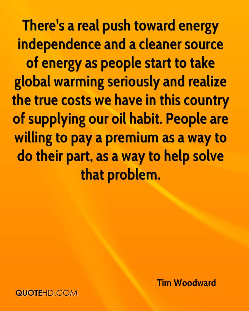 There's a real push toward energy independence and a cleaner source of energy as people start to take global warming seriously and realize the true costs we have in this country of supplying our oil habit. People are willing to pay a premium as a way to do their part, as a way to help solve that problem.
