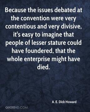 A. E. Dick Howard - Because the issues debated at the convention were very contentious and very divisive, it's easy to imagine that people of lesser stature could have foundered, that the whole enterprise might have died.