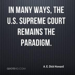A. E. Dick Howard - In many ways, the U.S. Supreme Court remains the paradigm.