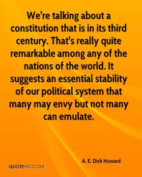 We're talking about a constitution that is in its third century. That's really quite remarkable among any of the nations of the world. It suggests an essential stability of our political system that many may envy but not many can emulate.