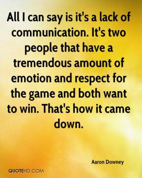 Aaron Downey - All I can say is it's a lack of communication. It's two people that have a tremendous amount of emotion and respect for the game and both want to win. That's how it came down.