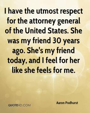 Aaron Podhurst - I have the utmost respect for the attorney general of the United States. She was my friend 30 years ago. She's my friend today, and I feel for her like she feels for me.