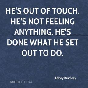 Abbey Bradway - He's out of touch. He's not feeling anything. He's done what he set out to do.