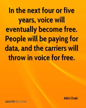 In the next four or five years, voice will eventually become free. People will be paying for data, and the carriers will throw in voice for free.