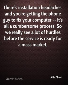 There's installation headaches, and you're getting the phone guy to fix your computer -- it's all a cumbersome process. So we really see a lot of hurdles before the service is ready for a mass market.
