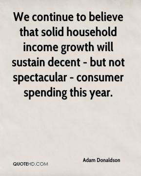 Adam Donaldson - We continue to believe that solid household income growth will sustain decent - but not spectacular - consumer spending this year.