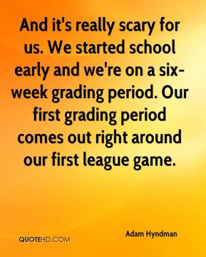 And it's really scary for us. We started school early and we're on a six-week grading period. Our first grading period comes out right around our first league game.