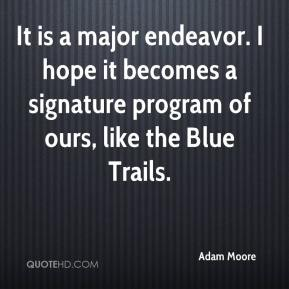 Adam Moore - It is a major endeavor. I hope it becomes a signature program of ours, like the Blue Trails.