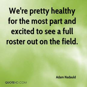 Adam Nadauld - We're pretty healthy for the most part and excited to see a full roster out on the field.