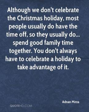Adnan Mirza - Although we don't celebrate the Christmas holiday, most people usually do have the time off, so they usually do... spend good family time together. You don't always have to celebrate a holiday to take advantage of it.