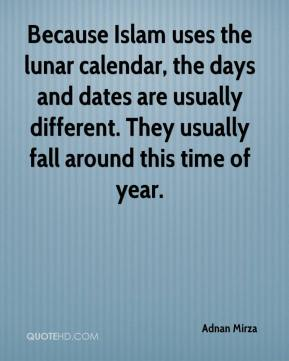 Adnan Mirza - Because Islam uses the lunar calendar, the days and dates are usually different. They usually fall around this time of year.