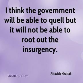 I think the government will be able to quell but it will not be able to root out the insurgency.
