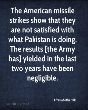 The American missile strikes show that they are not satisfied with what Pakistan is doing. The results [the Army has] yielded in the last two years have been negligible.
