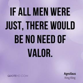 Agesilaus - If all men were just, there would be no need of valor.