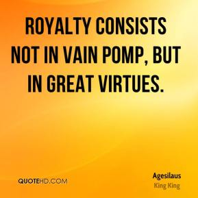Agesilaus - Royalty consists not in vain pomp, but in great virtues.