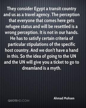Ahmad Mohsen - They consider Egypt a transit country and us as a travel agency. The perception that everyone that comes here gets refugee status and will be resettled is a wrong perception. It is not in our hands. He has to satisfy certain criteria of particular stipulations of the specific host country. And we don't have a hand in this. So the idea of going to the UN and the UN will give you a ticket to go to dreamland is a myth.