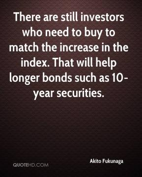 Akito Fukunaga - There are still investors who need to buy to match the increase in the index. That will help longer bonds such as 10-year securities.