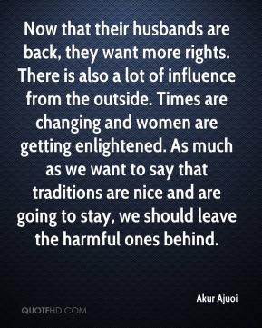 Akur Ajuoi - Now that their husbands are back, they want more rights. There is also a lot of influence from the outside. Times are changing and women are getting enlightened. As much as we want to say that traditions are nice and are going to stay, we should leave the harmful ones behind.