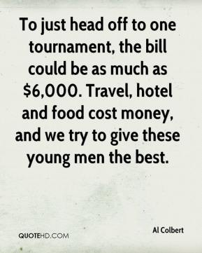 Al Colbert - To just head off to one tournament, the bill could be as much as $6,000. Travel, hotel and food cost money, and we try to give these young men the best.