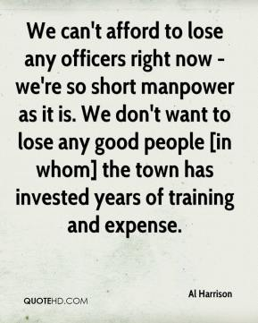 Al Harrison - We can't afford to lose any officers right now - we're so short manpower as it is. We don't want to lose any good people [in whom] the town has invested years of training and expense.
