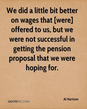 We did a little bit better on wages that [were] offered to us, but we were not successful in getting the pension proposal that we were hoping for.