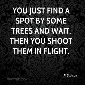 Al Stutson - You just find a spot by some trees and wait. Then you shoot them in flight.
