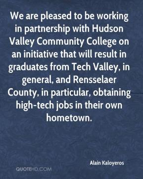 Alain Kaloyeros - We are pleased to be working in partnership with Hudson Valley Community College on an initiative that will result in graduates from Tech Valley, in general, and Rensselaer County, in particular, obtaining high-tech jobs in their own hometown.