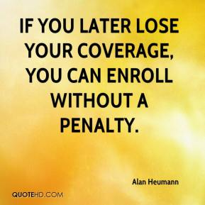 Alan Heumann - If you later lose your coverage, you can enroll without a penalty.