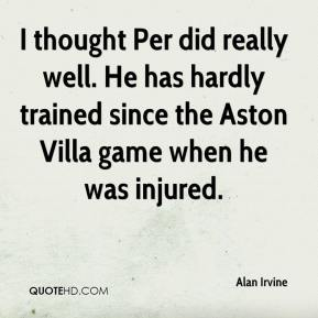Alan Irvine - I thought Per did really well. He has hardly trained since the Aston Villa game when he was injured.